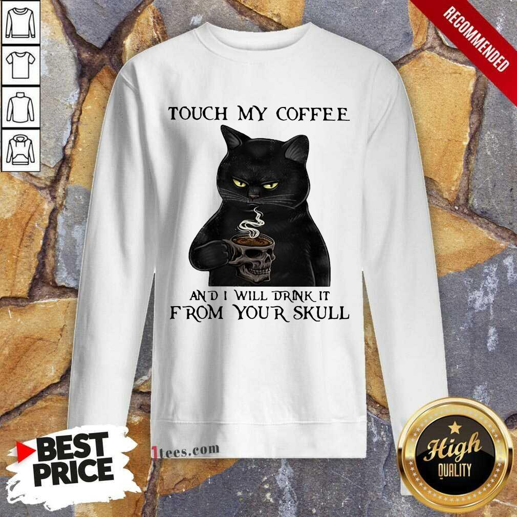 Black Cat Touch My Coffee And I Will Drink It From Your Skull Sweatshirt