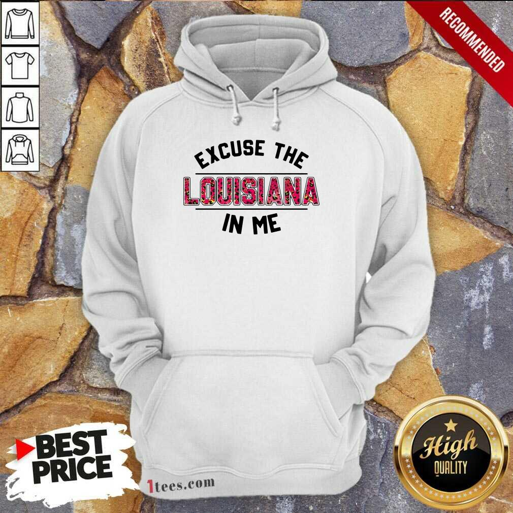 Excuse Louisiana In Me Hoodie- Design By 1tees.com