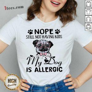 Nope Still Not Having Kids My Dog Is Allergic V-neck