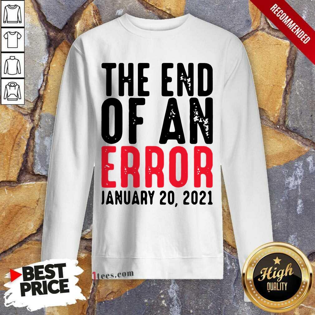 End Of An Error January 20th 2021 Inauguration Joe Biden Sweatshirt- Design By 1Tees.com