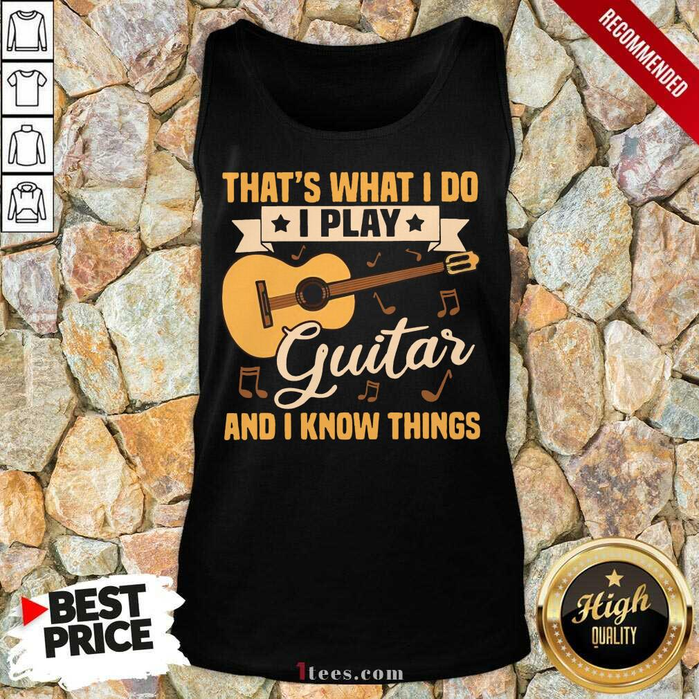 Thats What I Do I Play Guitars And I Know Things Tank Top