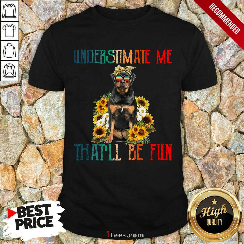 Underestimate Me That Will Be Fun Rottweiler Dog Sunflower Shirt-Design By 1Tees.com