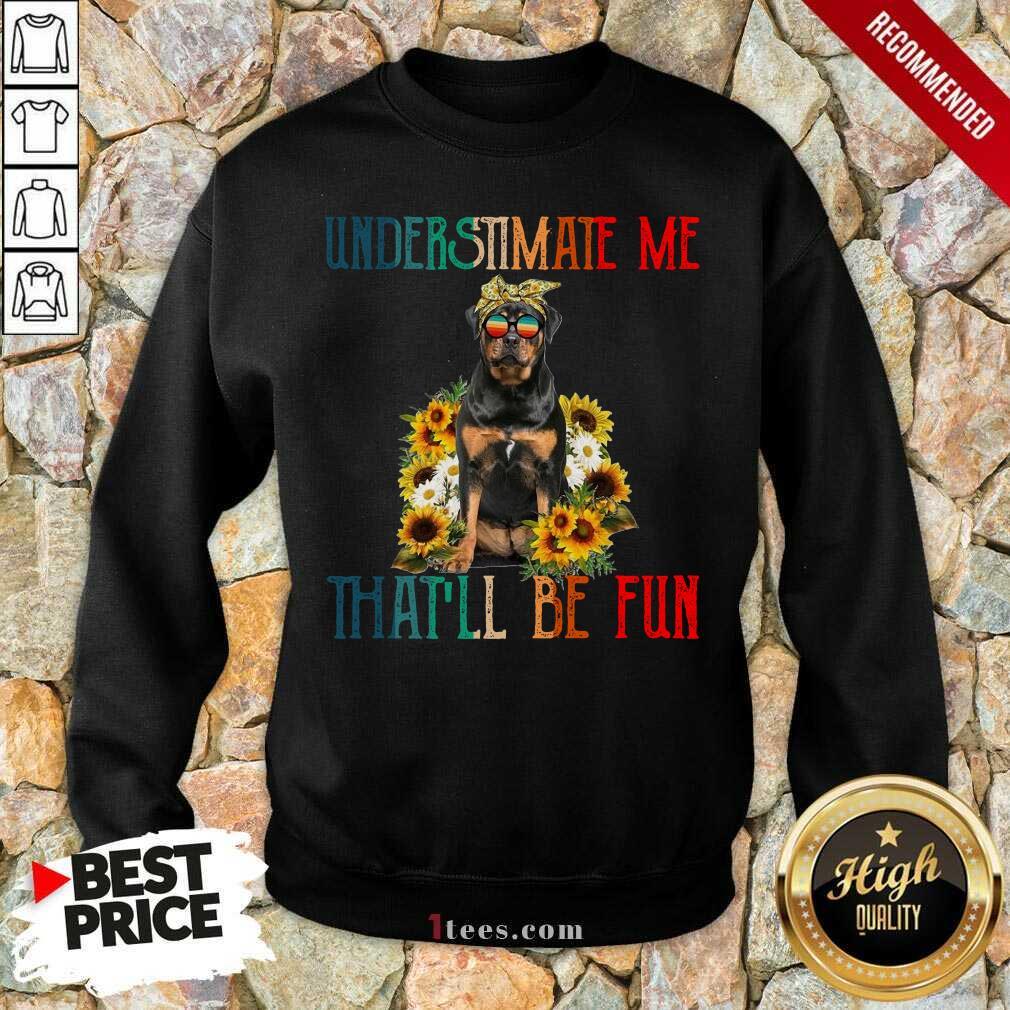Premium Underestimate Me That Will Be Fun Rottweiler Dog Sunflower Sweatshirt-Design By 1Tees.com