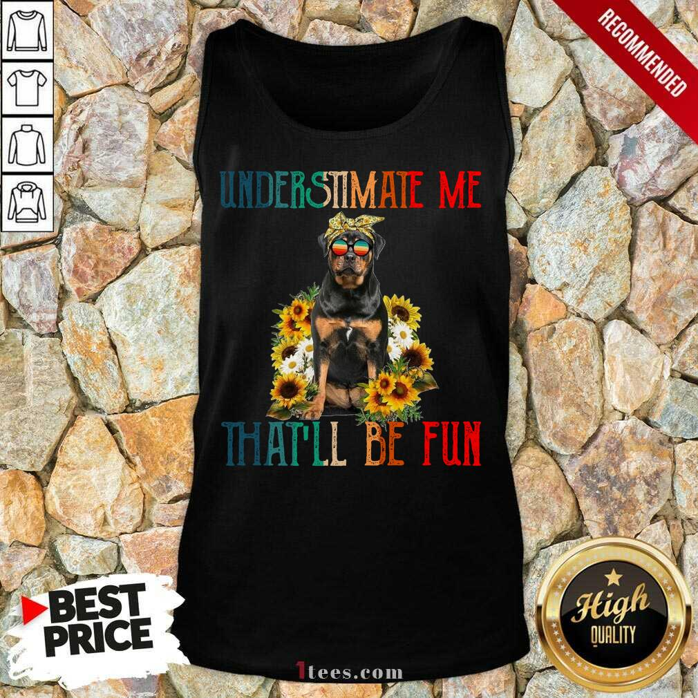 Underestimate Me That Will Be Fun Rottweiler Dog Sunflower Tank Top-Design By 1Tees.com