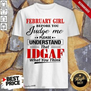 February Girl Before You Judge Me Please Understand That Idgaf What You Think Shirt