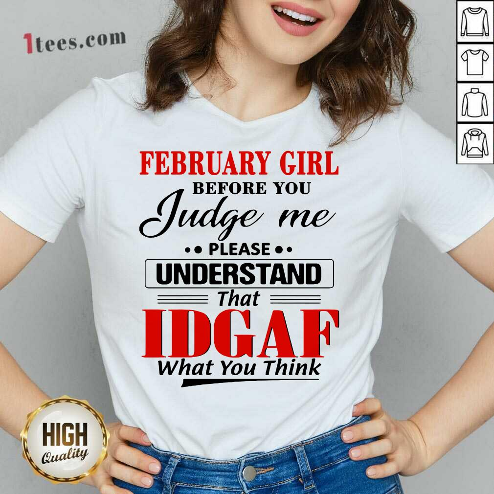 February Girl Before You Judge Me Please Understand That Idgaf What You Think V-neck