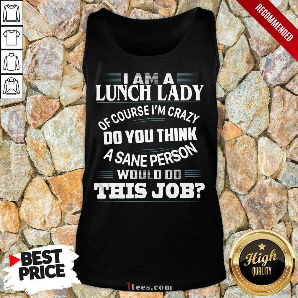 I Am A Lunch Lady Of Course Im Crazy Do You Think A Sane Person Would Do This Job V-neck- Design By 1Tees.comTop I Am A Lunch Lady Of Course Im Crazy Do You Think A Sane Person Would Do This Job V-neck