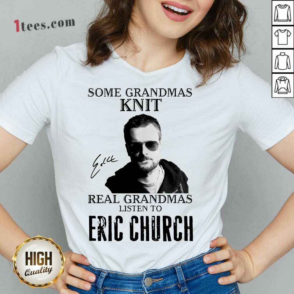 Some Grandmas Knit Real Grandmas Listen To Eric Church Signature V-neck- Design By 1Tees.com
