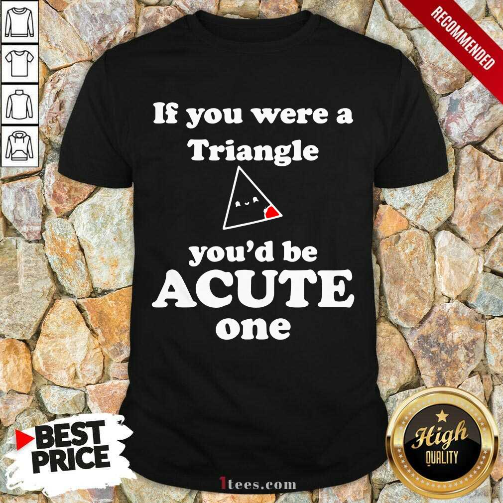 Math Beat Valentines Day If You Were A Triangle You'd Be Acute One Shirt- Design By 1tees.com