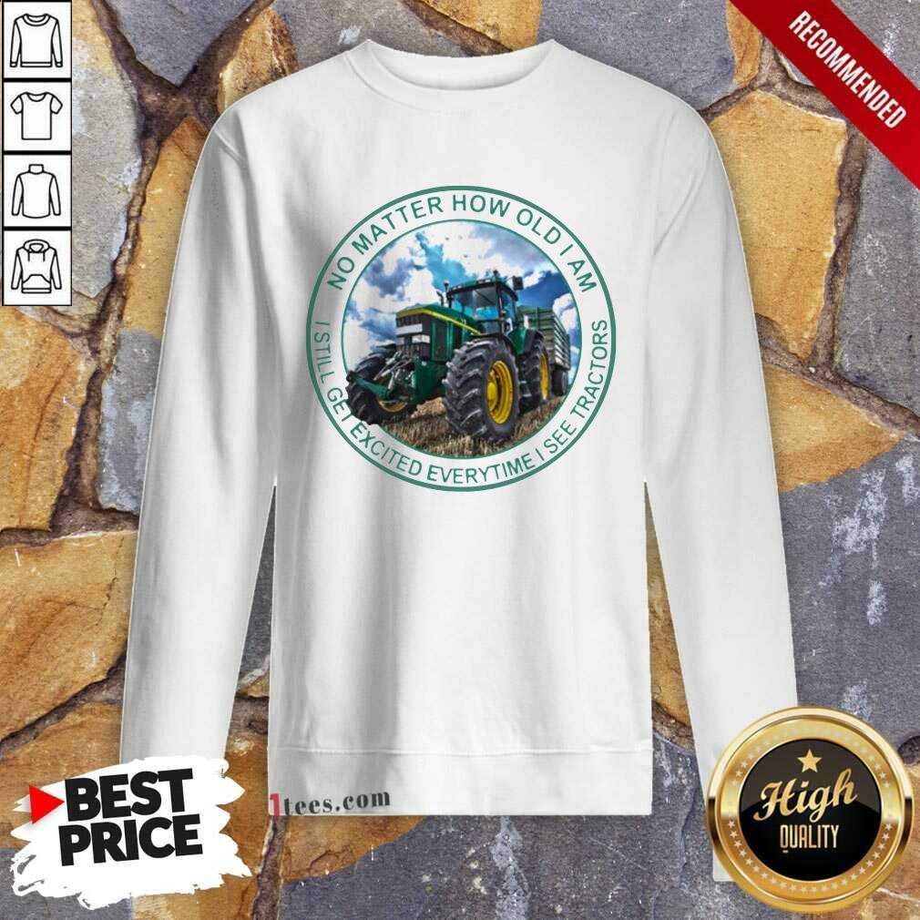 No Matter How Old I Am I Still Get Excited Everytime I See Tractors Sweatshirt