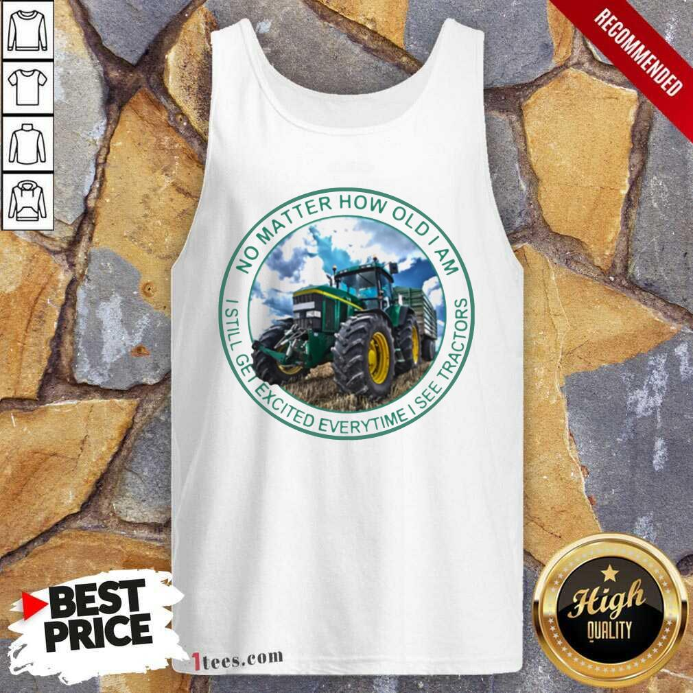 No Matter How Old I Am I Still Get Excited Everytime I See Tractors Tank Top