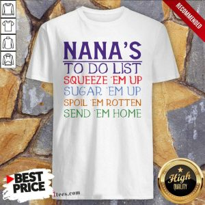 Nanas To Do List Squeeze Em Up Sugar Em Up Spoil Em Rotten Send Em Home Shirt