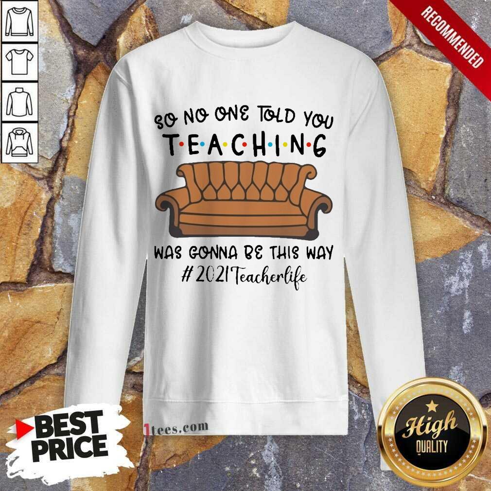 Funny Told Teaching Gonna Way 2021 Teacher Sweatshirt