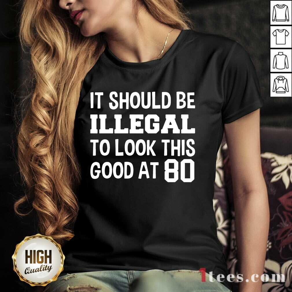 Great It Should Be Illegal To Look This Good At 80th V-neck