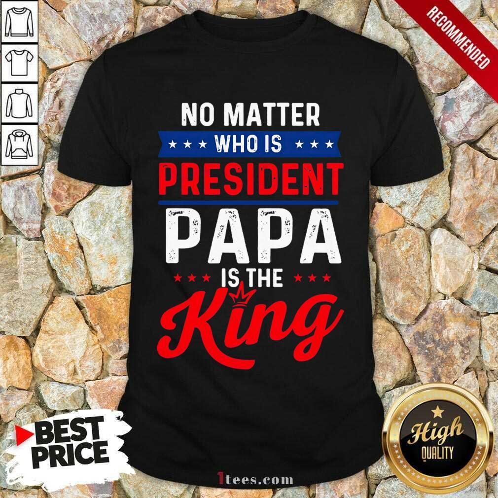 Great Matter President Papa King Shirt