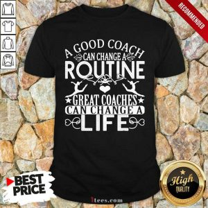 A Good Can Change A Routine Great Coaches Can Change A Life shirt