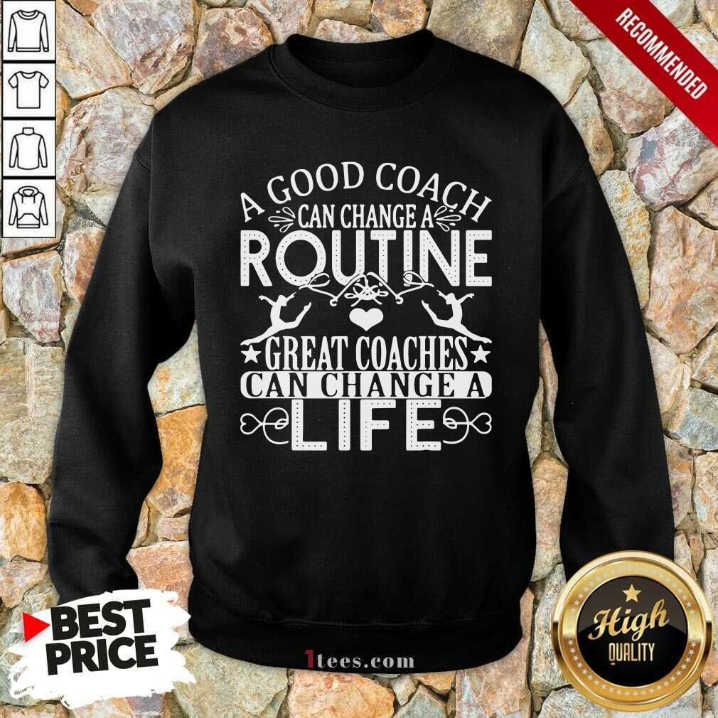 A Good Can Change A Routine Great Coaches Can Change A Life Sweatshirt