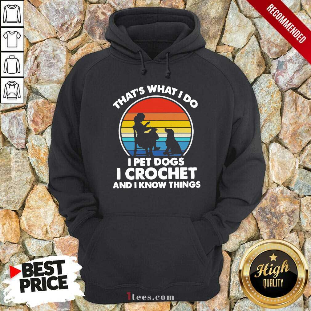 Thats Whats I Do I Pet Dogs In Crochet And I Know Things Vintage Hoodie