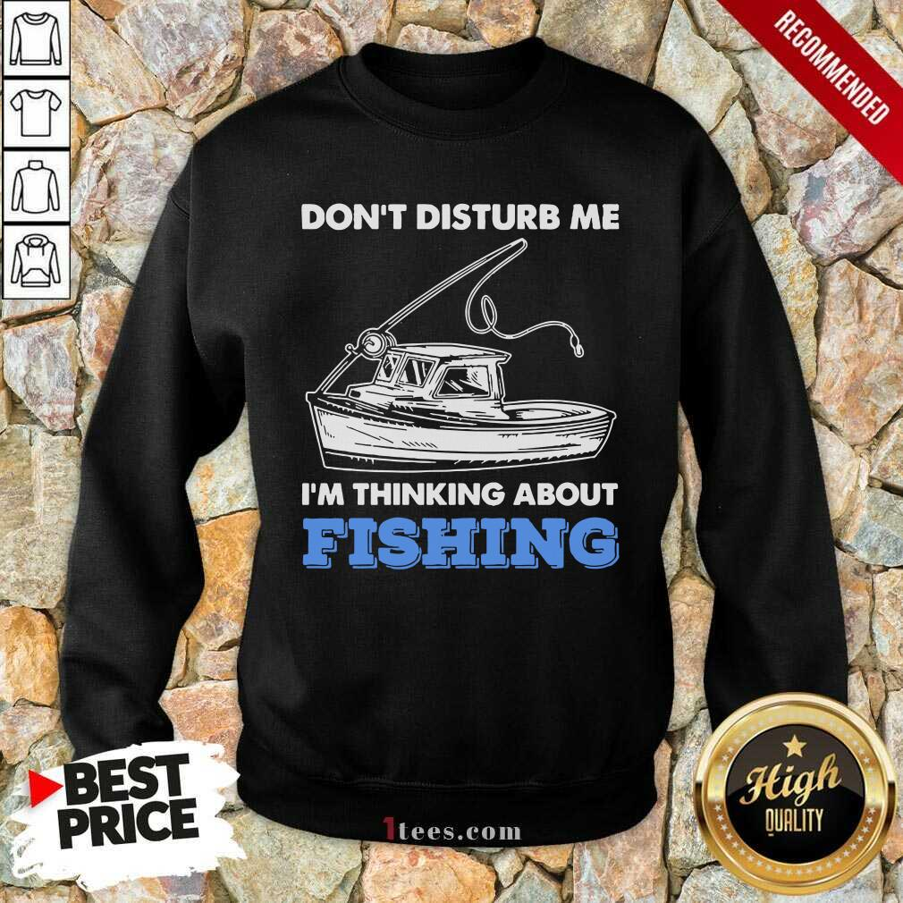 Dont Disturb Me Im Thinking About Fishing Sweatshirt