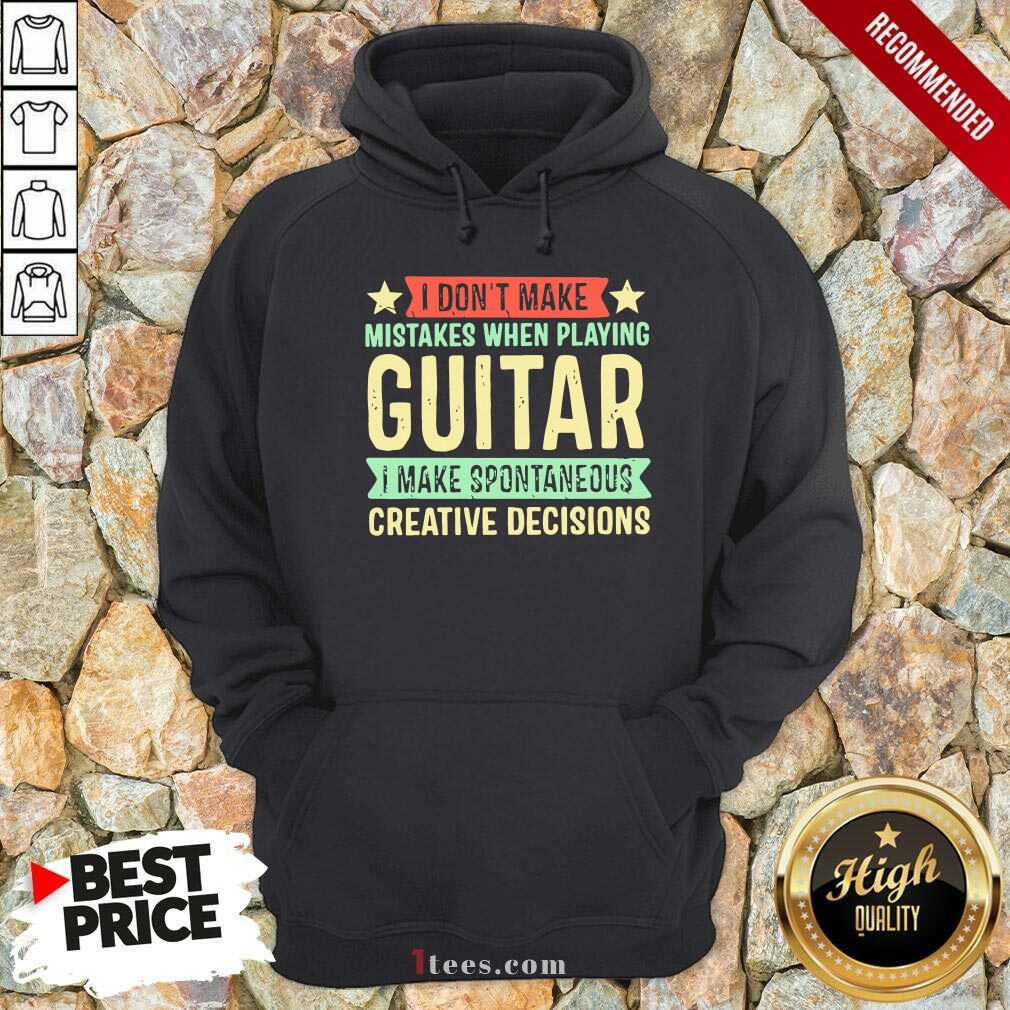 I Dont Make Mistakes When Playing Guitar I Make Spontaneous Creative Decisions Hoodie
