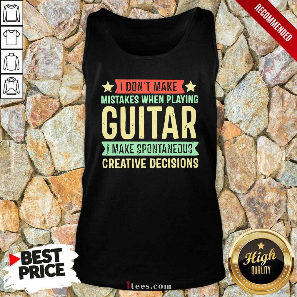I Dont Make Mistakes When Playing Guitar I Make Spontaneous Creative Decisions Tank Top