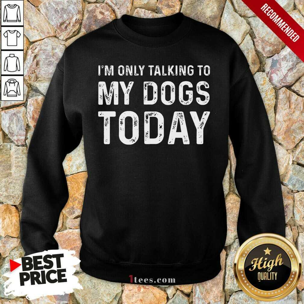 Positive Im Only Talking To My Dogs Today Sweatshirt