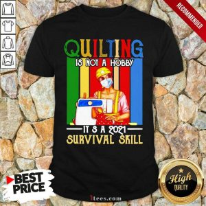 Quilting Is Not A Hobby Its 2021 Survival Skill Vintage Shirt
