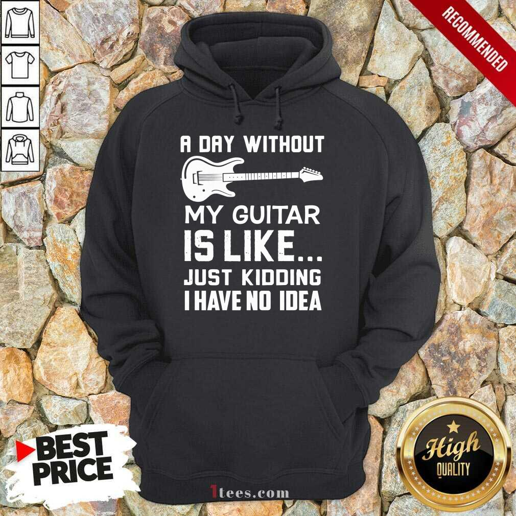 Good A Day Without My Guitar Is Like Just Kidding I Have No Idea Hoodie