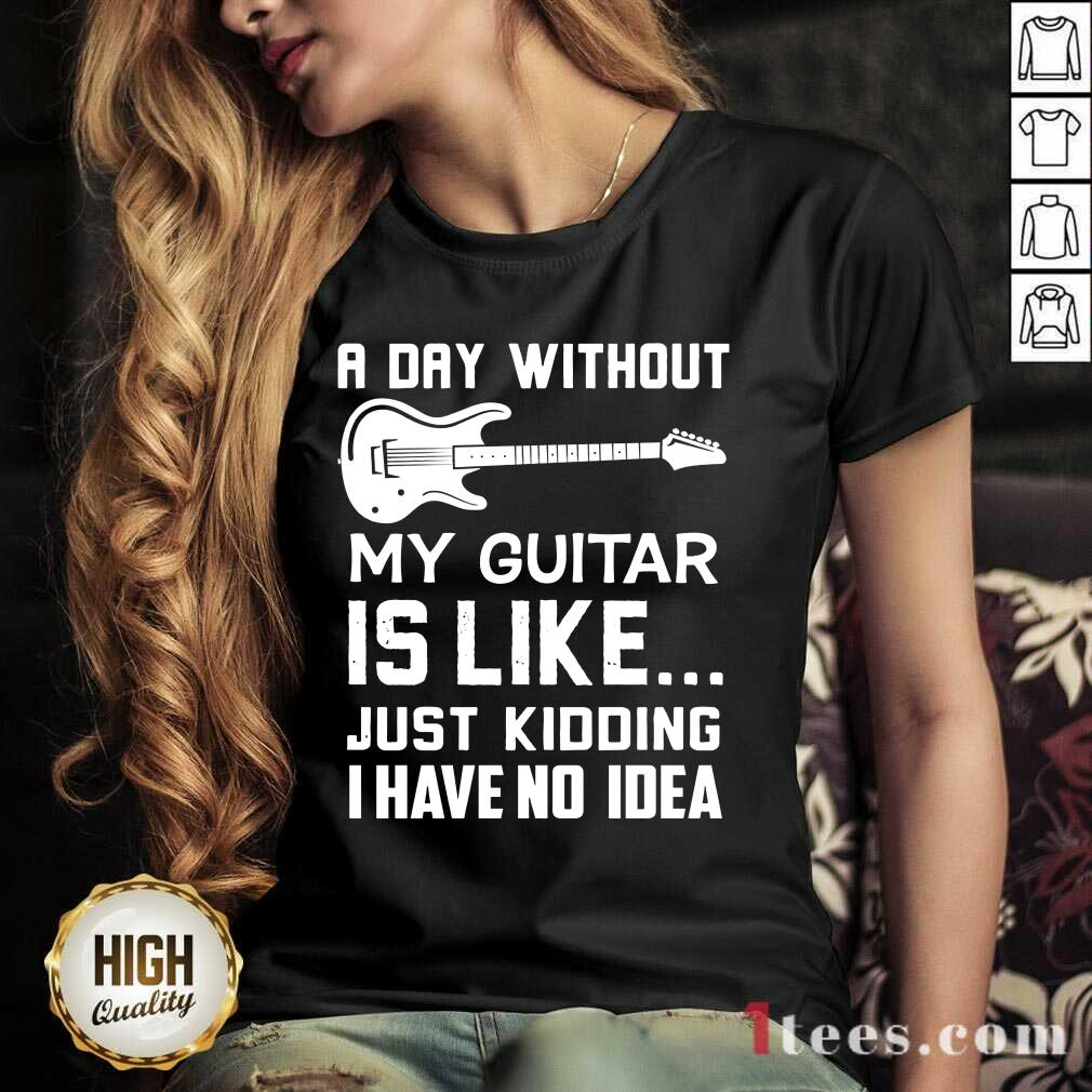 Good A Day Without My Guitar Is Like Just Kidding I Have No Idea V-neck