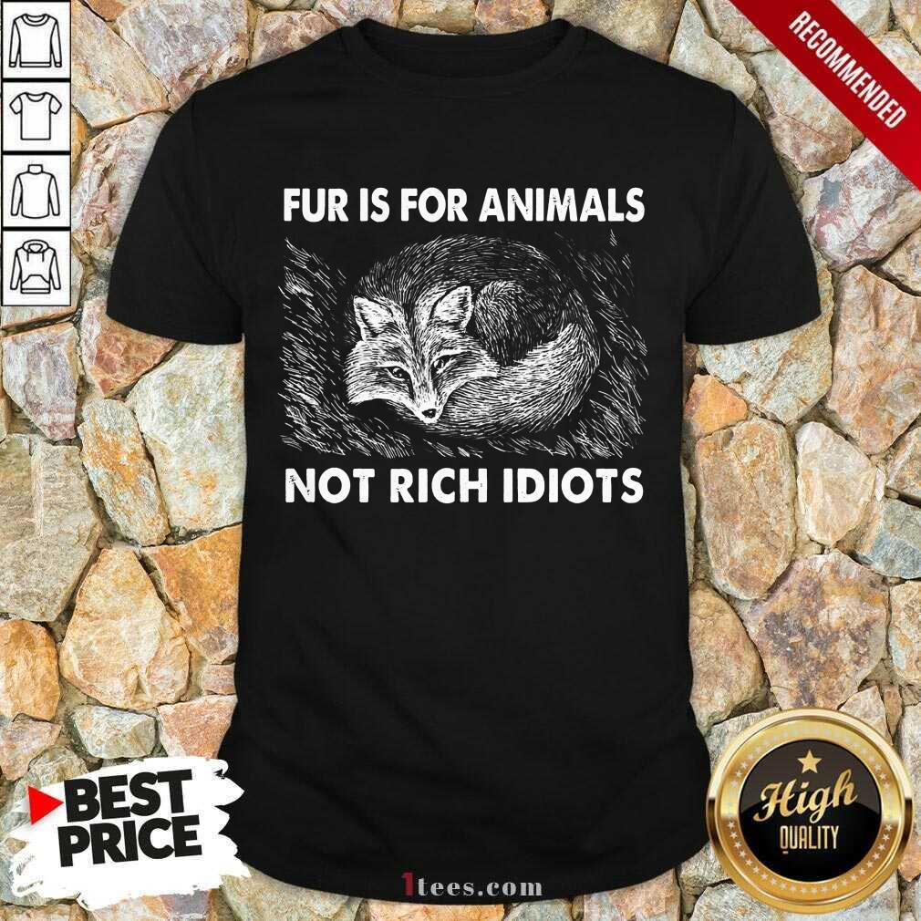 Good Fox Fur Is For Animals Not Rich Idiots Shirt