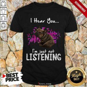 Happy Bulldog I Hear You Im Just Not Listening Shirt