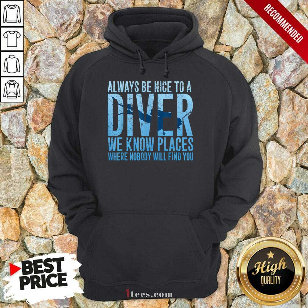 Hot Always Be Nice To A Diver We Know Places Where Nobody Will Find Hoodie