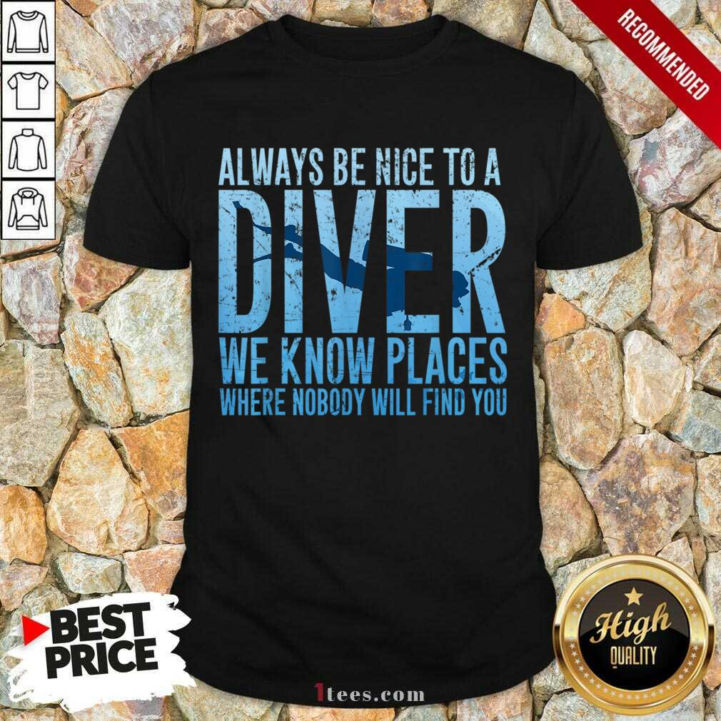 Hot Always Be Nice To A Diver We Know Places Where Nobody WHot Always Be Nice To A Diver We Know Places Where Nobody Will Find Shirtill Find Shirt
