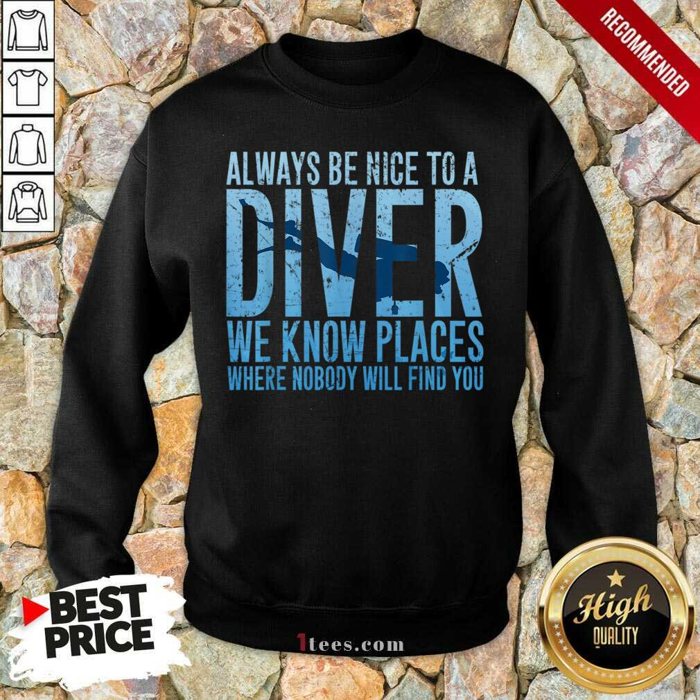 Hot Always Be Nice To A Diver We Know Places Where Nobody Will Find Sweatshirt