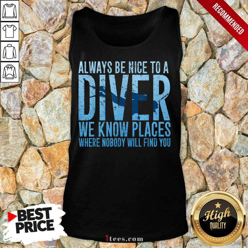 Hot Always Be Nice To A Diver We Know Places Where Nobody Will Find Tank Top