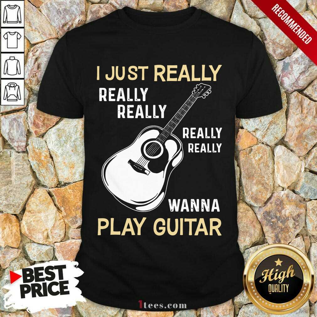 Hot I Just Really Really Really Wanna Play Guitar Shirt