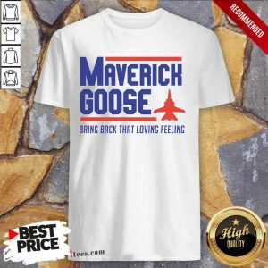 Hot Maverick Goose Bring Back That Loving Feeling Shirt