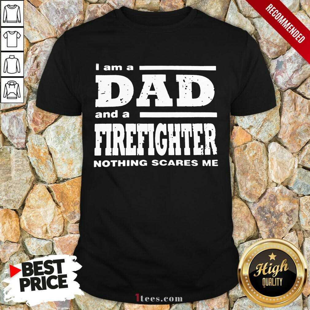 I Am A Dad And A Firefighter Nothing Scares Me Shirt