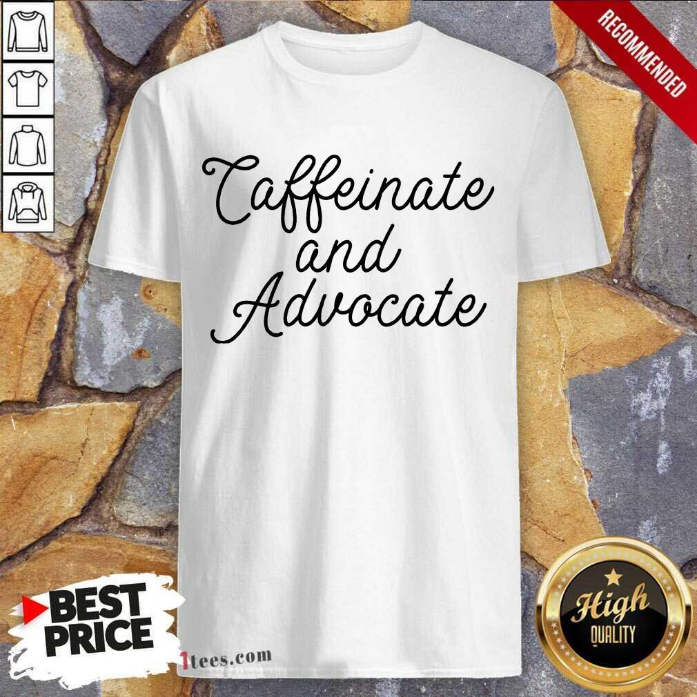 Nice Caffeinate And Advocate Shirt