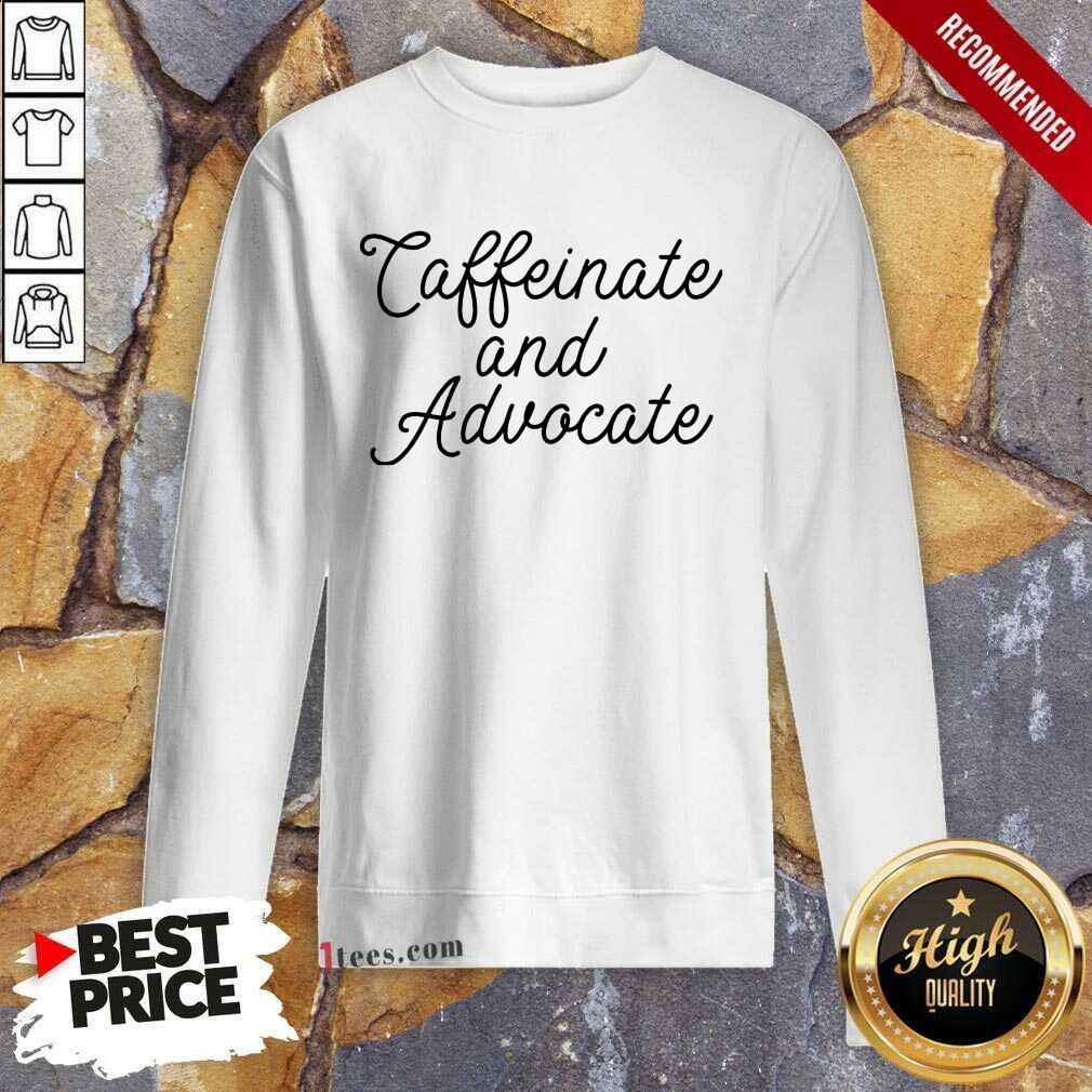 Nice Caffeinate And Advocate Sweatshirt