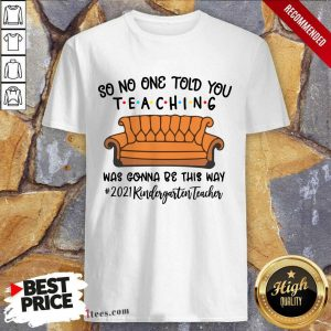 Nice So No One Told You Teaching Was Gonna Be This May 2021 Kindergarten Teacher Shirt