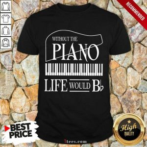 Nice Without The Piano Life Would Bb Shirt