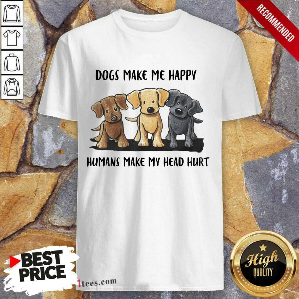 Perfect Dogs Make Me Happy Humans Make My Head Hurt Dog Lover Shirt