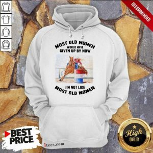 Perfect Most Old Women Would Have Given Up By Now Barrel Racing Hoodie