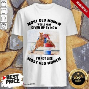 Perfect Most Old Women Would Have Given Up By Now Barrel Racing Shirt