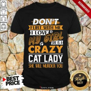 Premium Dont Flirt With Me I Love My Girl She Is A Crazy Cat Lady She Will Murder You Shirt