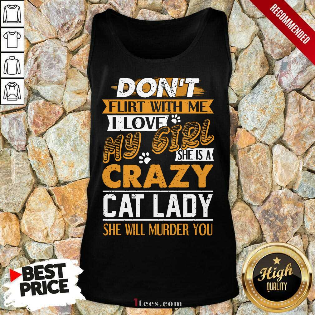 Premium Dont Flirt With Me I Love My Girl She Is A Crazy Cat Lady She Will Murder You Tank Top