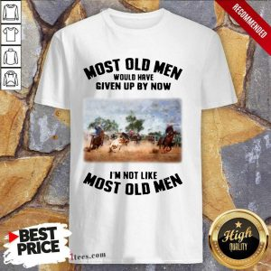 Pretty Most Old Men Would Have Given Up By Now Team Roping Shirt