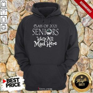 Top Class Of 2021 Seniors Were All Mad Here Hoodie