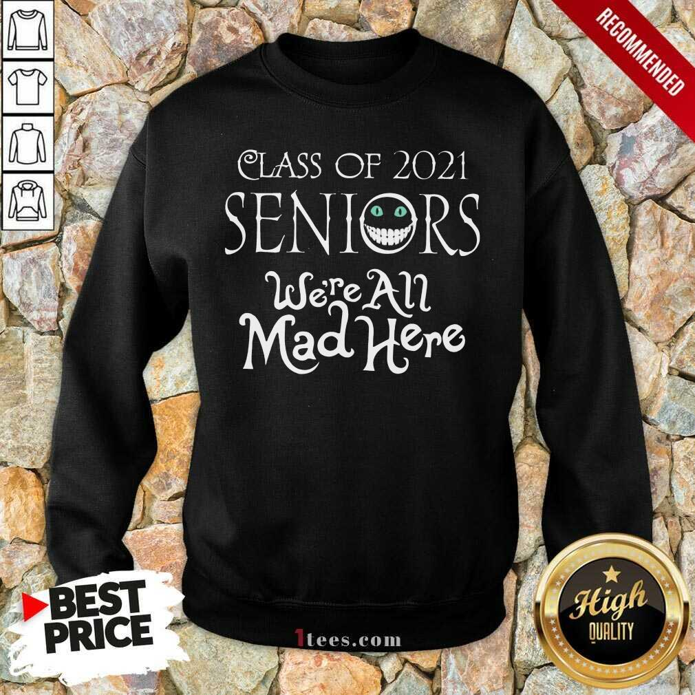 Top Class Of 2021 Seniors Were All Mad Here Sweatshirt